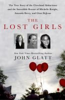The lost girls : the true story of the Cleveland abductions and the incredible rescue of Michelle Knight, Amanda Berry, and Gina DeJesus / John Glatt.