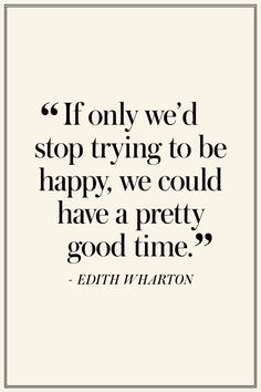 "Edith Wharton: ""If only we'd stop trying to be happy, we could have a pretty good time.""  -  The Best Quotes On Happiness  - TownandCountryMag.com"