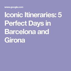 Iconic Itineraries: 5 Perfect Days in Barcelona and Girona