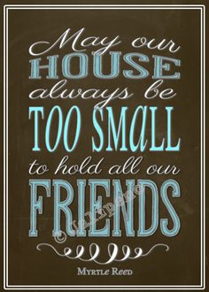 """""""May Our House Always Be Too Small to Hold All Our Friends"""" 5x7 INSTANT DOWNLOAD Printable Home Decor Wall Art Brown Blue by Jalipeno, $4.00 This quote is from Myrtle Reed: """"May our house always be too small to hold all our friends."""" Perfect for you or a friend's home, office, kitchen, dining room, cubicle or desk! Check the shop for more sizes, variations and more friendship quotes!"""