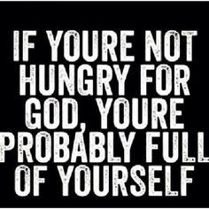 If you're not hungry for God, you're probably full of yourself.