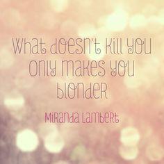 What doesn't kill you, only makes you blonder. Miranda Lambert- Platinum