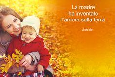 """""""La madre ha inventato l'amore sulla terra"""". Sofocle"""