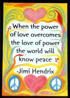 When the power of love overcomes the love of power, the world will know peace. - Jimi Hendrix   ....Peace