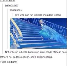To go a step further, she is running in heels made of ice on stairs made of ice and is able to skip steps w/o tripping.