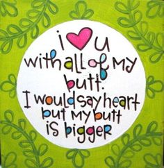 I love you with all of my butt. Luke has said this to me before. It is pretty cute and funny!