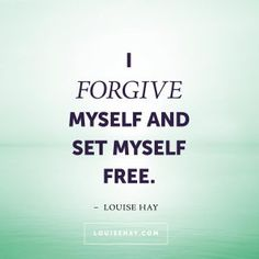 """Inspirational Quotes about forgiveness   """"I forgive myself and set myself free."""" — Louise Hay"""