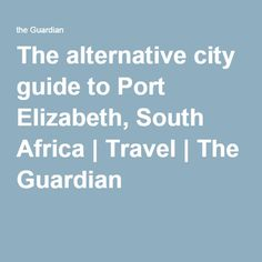 The alternative city guide to Port Elizabeth, South Africa   Travel   The Guardian