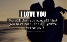 Cute Valentines Day Quotes, I love you for all that you are, all that you have been, and all you're yet to be,