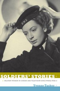 Yvonne Tasker - Soldiers' Stories: Military Women in Cinema and Television since World War II