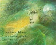 Écoute le vent, il chante. Écoute le silence, il parle. Écoute ton coeur, il sait. - Proverbe amérindien .