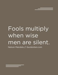 Fools multiply when wise men are silent.