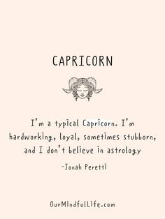 I'm a typical Capricorn. I'm hardworking, loyal, sometimes stubborn, and I don't believe in astrology.  - Jonah Peretti - Inspiring quotes from Capricorn celebrities - ourmindfullife.com Capricorn Quotes, Zodiac Signs Astrology, Zodiac Sign Facts, Negative Traits, Positive And Negative, You Gave Up, Told You So, Why Questions
