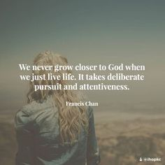 We never grow closer to God when we just live life.  It takes deliberate pursuit and attentiveness.