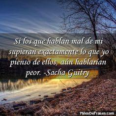 Si los que hablan mal de mi supieran exactamente lo que yo pienso de ellos aún hablarían peor. -Sacha Guitry