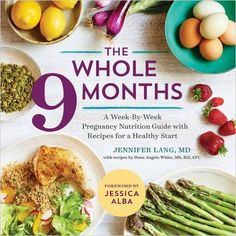 The Whole 9 Months  A Week-By-Week Pregnancy Nutrition Guide with Recipes for a Healthy Start  Jennifer Lang MD, Dana Angelo White MS RD, Jessica Alba  9781943451487