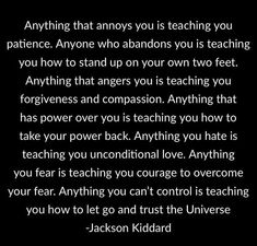 Anything that annoys you is teaching you patience. Anyone who abandons you is teaching you how to stand up on your own two feet. Anything that angers you is teaching you forgiveness and compassion. Anything that has power over you is teaching you how to Abandonment Quotes, Meaningful Quotes, Inspirational Quotes, Motivational, Universe Quotes, Healing Words, Empowering Quotes, Note To Self, Good Advice
