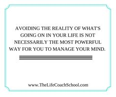 Avoiding the reality of what's going on in your life is not necessarily the most powerful way for you to manage your mind. (Brooke Castillo) | TheLifeCoachSchool.com