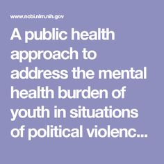 A public health approach to address the mental health burden of youth in situations of political violence and humanitarian emergencies.  - PubMed - NCBI