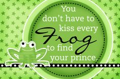 You don't have to kiss every frog