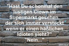 """""""Hast Du schonmal den lustigen Clown im Supermarkt gesehen, der sich immer versteckt wenn er einen häßlichen Idioten sieht?"""" """"Nein..."""" ... gefunden auf https://www.istdaslustig.de/spruch/676 #lustig #sprüche #fun #spass"""