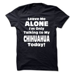Leave Me Alone Im Only Talking To My Chihuahua Today! - Funny Tshirts