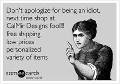 Don't apologize for being an idiot, next time shop at CalMir Designs fool!!! free shipping low prices personalized variety of items.