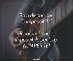 """Se ti dicono che """"è impossibile""""… Ricordagli che è impossibile per loro, non per te! http://www.lefrasi.it/frase/ti-dicono-impossibile-ricordagli/"""