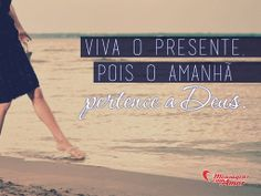 Viva o presente, pois o amanhã pertence a Deus.  #Deus #viva #feliz