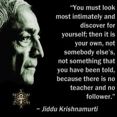"""""""You must look most intimately and discover for yourself; then it is your own, not somebody else's, not something that you have been told, because there is no teacher and no follower."""" ~ Jiddu Kris..."""