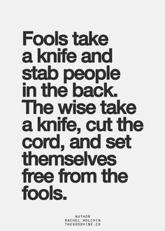 Fools take a knife and stab people in the back. The wise take a knife, cut the cord, and set themselves free from the fools.
