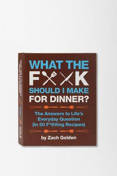 """What the F*ck Should I Make For Dinner? By Zach Golden  15.00 with recipes like"""" it's about to get classy up in this bitch, becasue somebody's cooking up some fucking scallops with swiss chard and It's a party in your mouth and everybody's coming, so why don't you cook up some fucking pasta carbonara"""
