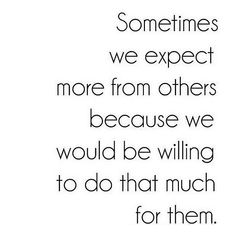 Sometimes we expect more from others because...