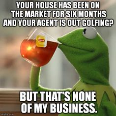 Your house has been on the market for 6 months and your agent is out golfing? But that's none of my business. #quote #realestate