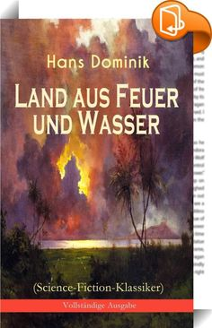 """Land aus Feuer und Wasser (Science-Fiction-Klassiker) - Vollständige Ausgabe    ::  Dieses eBook: """"Land aus Feuer und Wasser (Science-Fiction-Klassiker) - Vollständige Ausgabe"""" ist mit einem detaillierten und dynamischen Inhaltsverzeichnis versehen und wurde sorgfältig  korrekturgelesen. Hans Dominik (1872-1945) war ein deutscher Science-Fiction- und Sachbuchautor, Wissenschaftsjournalist und Ingenieur. Aus dem Buch: """"Der Minister Schröter legte ein Schriftstück aus der Hand und wandte..."""