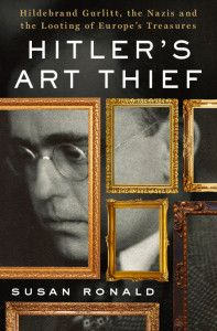 plundered art: Hitler's Art Thief: A Review of Susan Ronald's Book on Hildebrand Gurlitt and the Looting of Europe's Treasures (New York: St. Martin's Press, 2015)