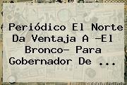 http://tecnoautos.com/wp-content/uploads/imagenes/tendencias/thumbs/periodico-el-norte-da-ventaja-a-el-bronco-para-gobernador-de.jpg El Norte. Periódico El Norte da ventaja a ?El Bronco? para gobernador de ..., Enlaces, Imágenes, Videos y Tweets - http://tecnoautos.com/actualidad/el-norte-periodico-el-norte-da-ventaja-a-el-bronco-para-gobernador-de/