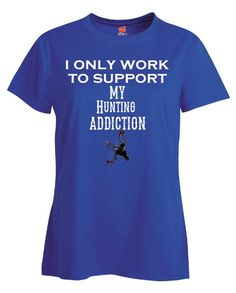 I Only Work To Support My Hunting Addiction - Ladies T Shirt
