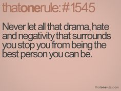 Never let all that drama, hat and negativity that surrounds you stop you from being the best person you can be.