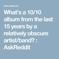 What's a 10/10 album from the last 15 years by a relatively obscure artist/band? : AskReddit