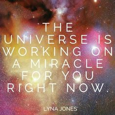 The Universe is working on a miracle for you right now.