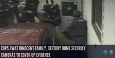 COPS SWAT & DESTROY HOME OF INNOCENT FAMILY, DESTROYS HOME SECURITY CAMERAS TO COVER IT UP! http://www.infowars.com/cops-swat-innocent-family-destroy-home-security-cameras-to-cover-up-evidence/