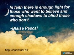 THIS QUOTE FROM BLAISE PASCAL HELPS US TO UNDERSTAND WHY SOME HAVE EYES THAT CAN SEE AND EARS THAT CAN HEAR AND OTHERS DO NOT. IT IS NOT ABOUT THE PHYSICAL SENSES, BUT THE SPIRITUAL ONES