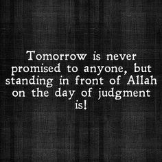 Dont wait for tomorrow, it might be too late