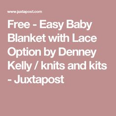 Free - Easy Baby Blanket with Lace Option by Denney Kelly / knits and kits - Juxtapost