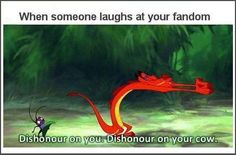 """""""When someone laughs at your fandom: Dishonor on you! Dishonor on your cow!"""""""