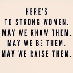 Here's to strong women. May we raise them. Here is too strong women. May we raise her? Great Quotes, Quotes To Live By, Life Quotes, This Girl Quotes, New Mom Quotes, My Daughter Quotes, Mama Quotes, Boss Quotes, Truth Quotes