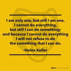 """""""I am only one, but still I am one."""" - Helen Keller"""