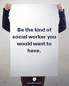 Be the kind of social worker you would want to have.