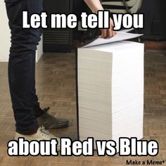 Red vs Blue. So we start with simulation troopers and ghosts and end up with world civil war Ai fragments, secret high criminal organizations, evil corporations blablablabla. Yep where going to need a bigger book.